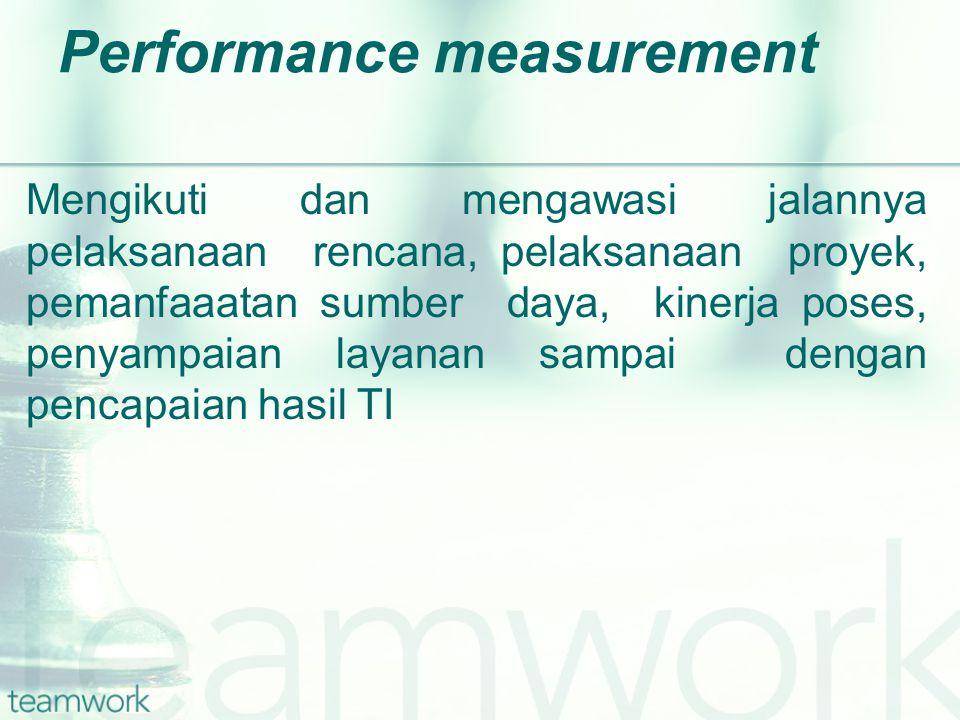 Performance measurement Mengikuti dan mengawasi jalannya pelaksanaan rencana, pelaksanaan proyek, pemanfaaatan sumber daya, kinerja poses, penyampaian layanan sampai dengan pencapaian hasil TI