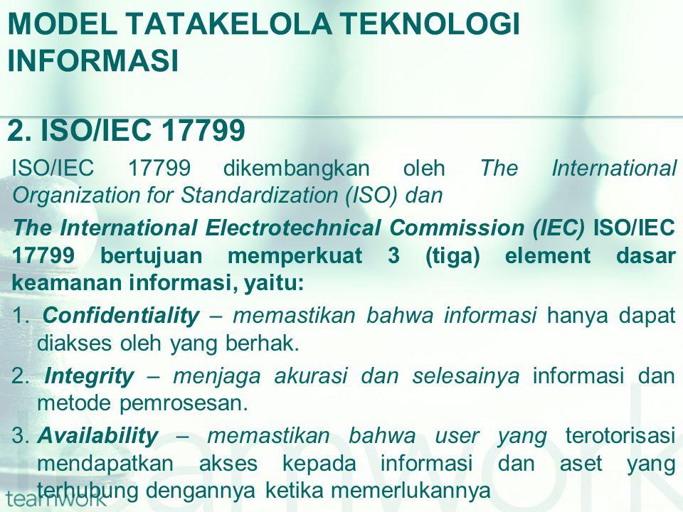 MODEL TATAKELOLA TEKNOLOGI INFORMASI 2. ISO/IEC 17799 ISO/IEC 17799 dikembangkan oleh The International Organization for Standardization (ISO) dan The