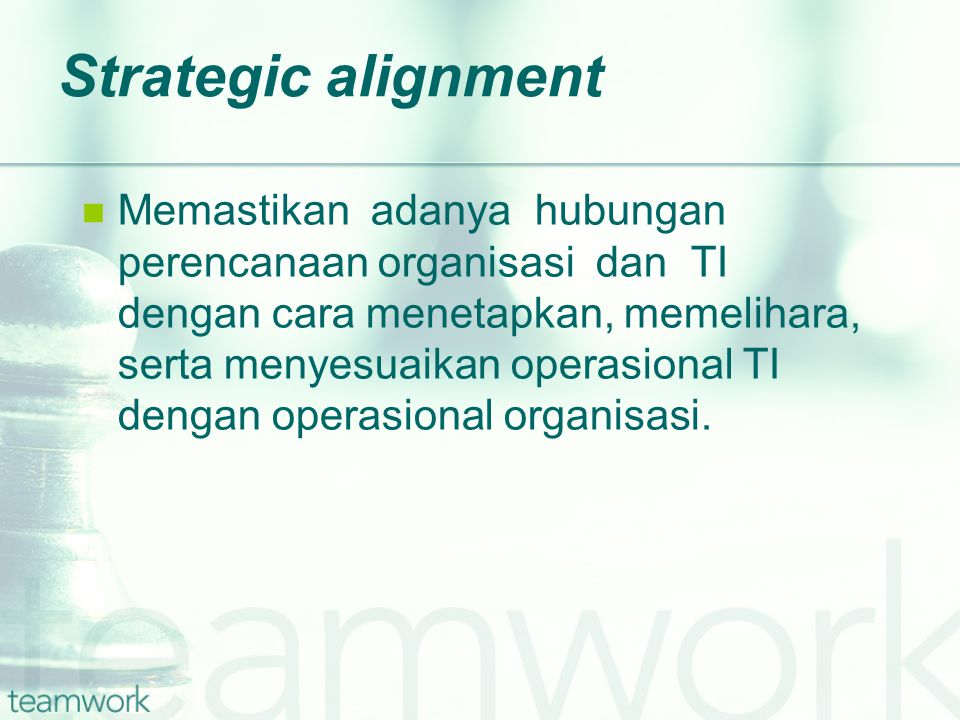 Strategic alignment Memastikan adanya hubungan perencanaan organisasi dan TI dengan cara menetapkan, memelihara, serta menyesuaikan operasional TI dengan operasional organisasi.