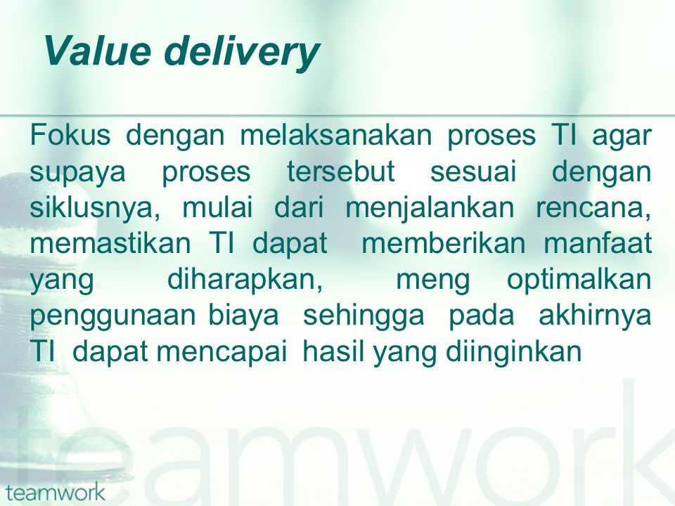 Value delivery Fokus dengan melaksanakan proses TI agar supaya proses tersebut sesuai dengan siklusnya, mulai dari menjalankan rencana, memastikan TI