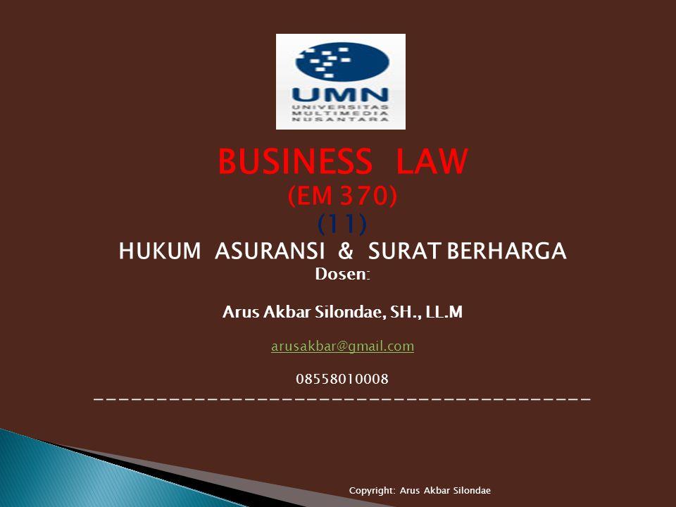 BUSINESS LAW (EM 370) (11) HUKUM ASURANSI & SURAT BERHARGA Dosen: Arus Akbar Silondae, SH., LL.M arusakbar@gmail.com 08558010008 ---------------------------------------- Copyright: Arus Akbar Silondae