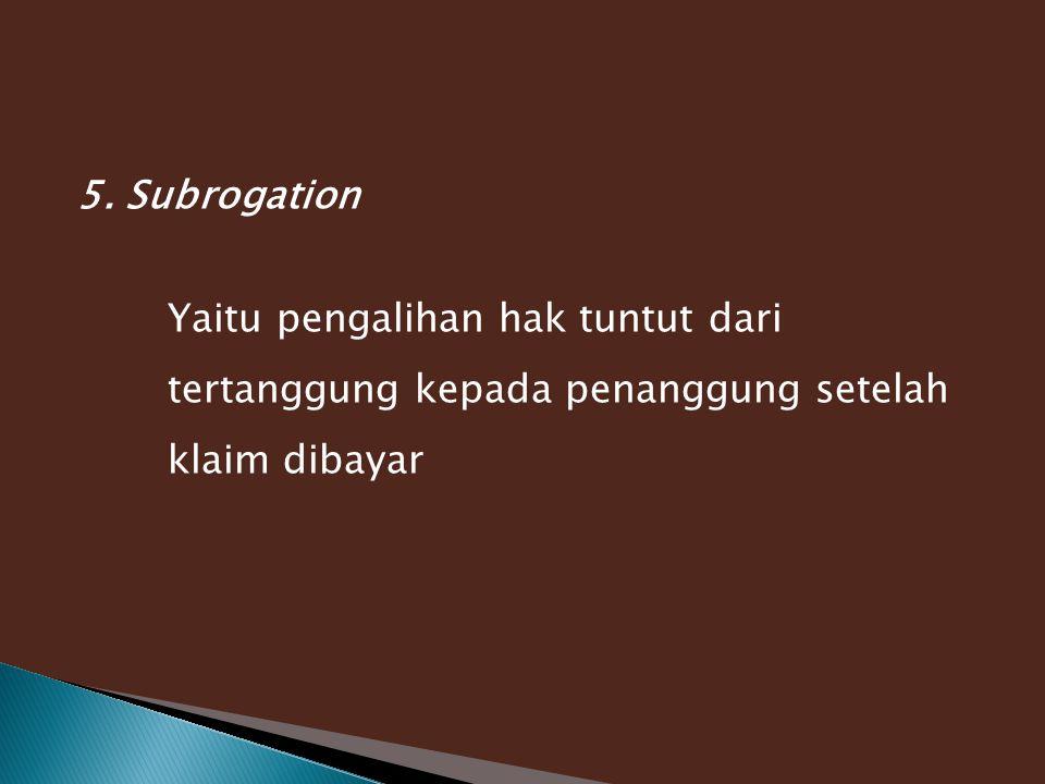 5. Subrogation Yaitu pengalihan hak tuntut dari tertanggung kepada penanggung setelah klaim dibayar