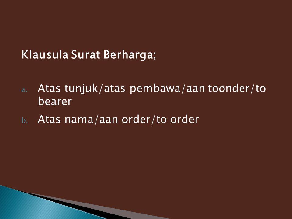 Klausula Surat Berharga; a. Atas tunjuk/atas pembawa/aan toonder/to bearer b. Atas nama/aan order/to order