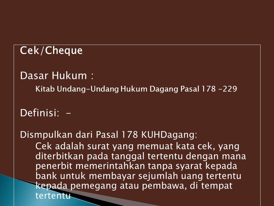 Cek/Cheque Dasar Hukum : Kitab Undang-Undang Hukum Dagang Pasal 178 -229 Definisi: - Dismpulkan dari Pasal 178 KUHDagang: Cek adalah surat yang memuat