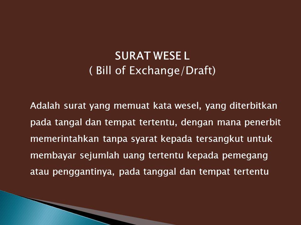 SURAT WESE L ( Bill of Exchange/Draft) Adalah surat yang memuat kata wesel, yang diterbitkan pada tangal dan tempat tertentu, dengan mana penerbit memerintahkan tanpa syarat kepada tersangkut untuk membayar sejumlah uang tertentu kepada pemegang atau penggantinya, pada tanggal dan tempat tertentu