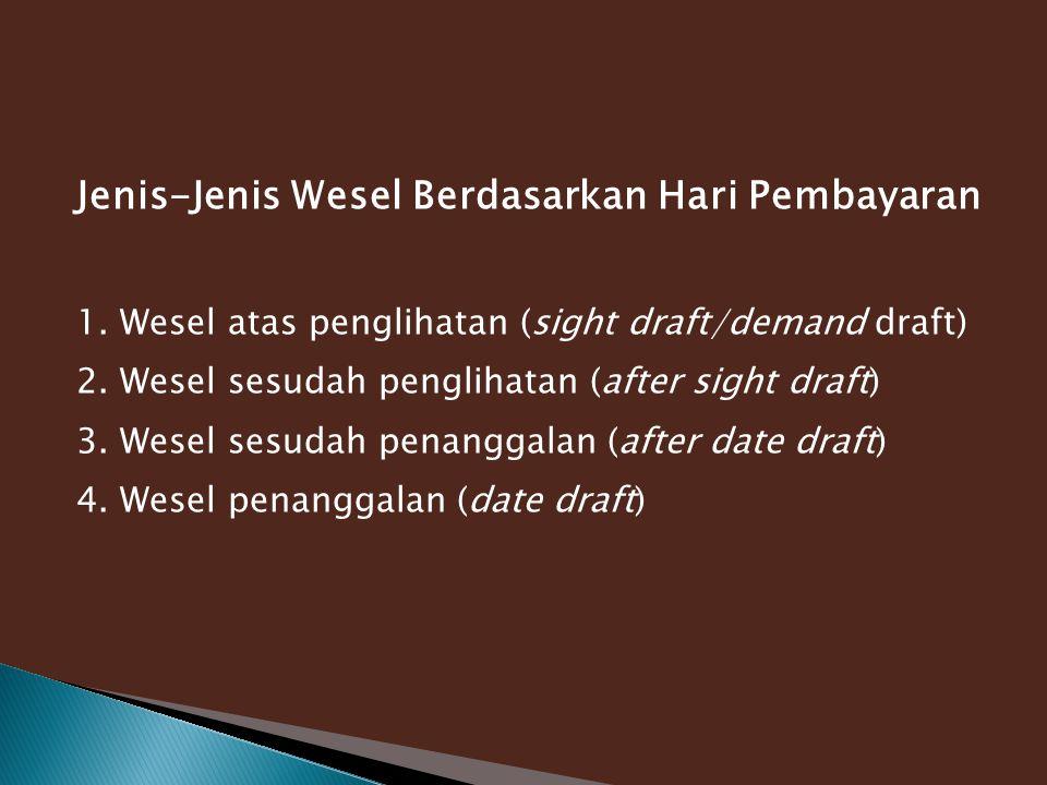 Jenis-Jenis Wesel Berdasarkan Hari Pembayaran 1. Wesel atas penglihatan (sight draft/demand draft) 2. Wesel sesudah penglihatan (after sight draft) 3.