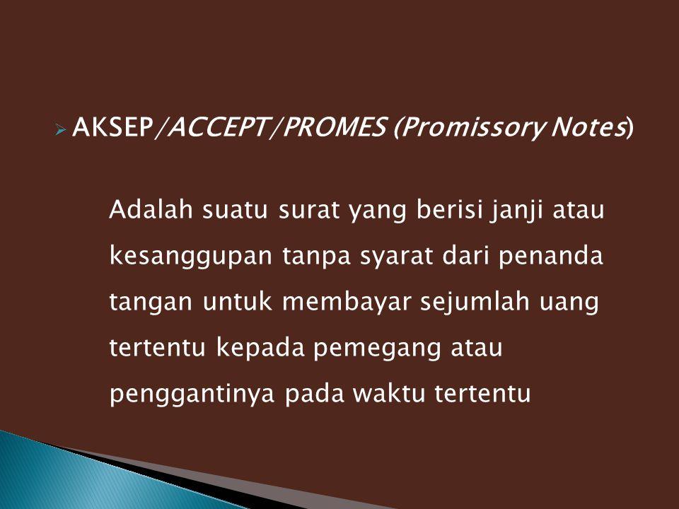  AKSEP/ACCEPT/PROMES (Promissory Notes) Adalah suatu surat yang berisi janji atau kesanggupan tanpa syarat dari penanda tangan untuk membayar sejumlah uang tertentu kepada pemegang atau penggantinya pada waktu tertentu