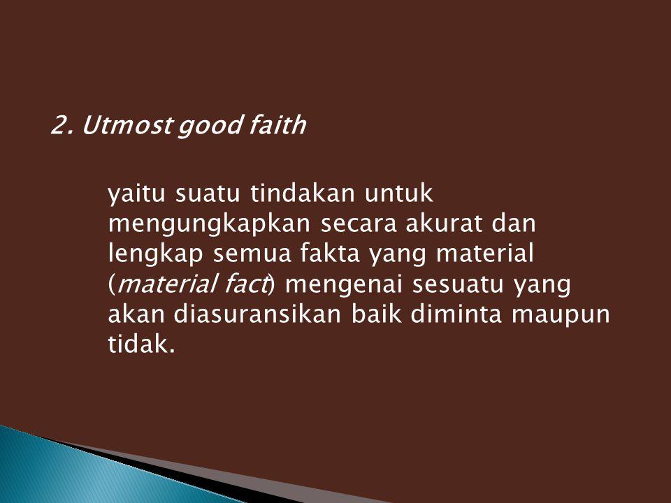 2. Utmost good faith yaitu suatu tindakan untuk mengungkapkan secara akurat dan lengkap semua fakta yang material (material fact) mengenai sesuatu yan