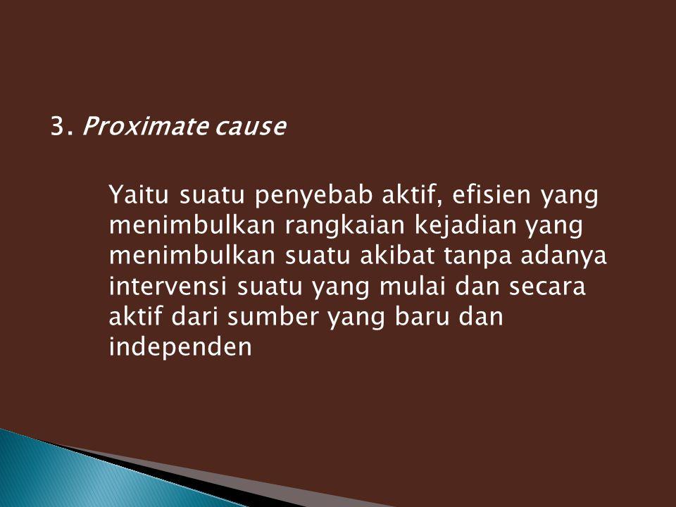 3. Proximate cause Yaitu suatu penyebab aktif, efisien yang menimbulkan rangkaian kejadian yang menimbulkan suatu akibat tanpa adanya intervensi suatu