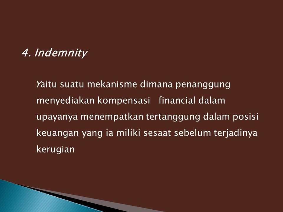 4. Indemnity Yaitu suatu mekanisme dimana penanggung menyediakan kompensasi financial dalam upayanya menempatkan tertanggung dalam posisi keuangan yan