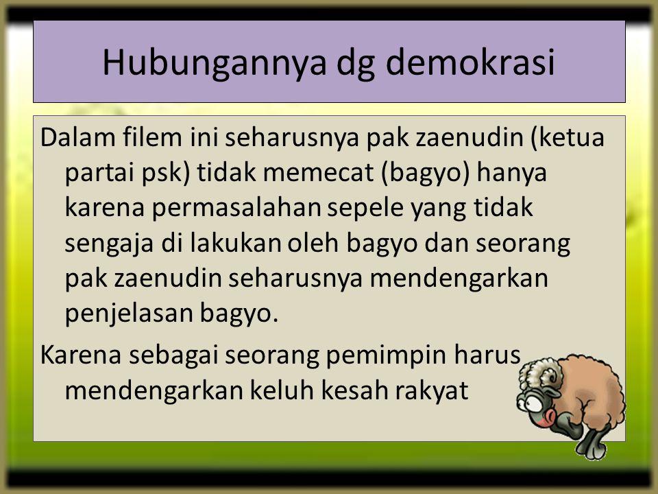 Hubungannya dg demokrasi Dalam filem ini seharusnya pak zaenudin (ketua partai psk) tidak memecat (bagyo) hanya karena permasalahan sepele yang tidak sengaja di lakukan oleh bagyo dan seorang pak zaenudin seharusnya mendengarkan penjelasan bagyo.