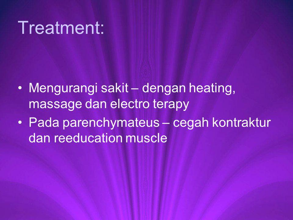 Treatment: Mengurangi sakit – dengan heating, massage dan electro terapy Pada parenchymateus – cegah kontraktur dan reeducation muscle