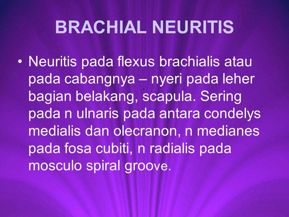 BRACHIAL NEURITIS Neuritis pada flexus brachialis atau pada cabangnya – nyeri pada leher bagian belakang, scapula. Sering pada n ulnaris pada antara c
