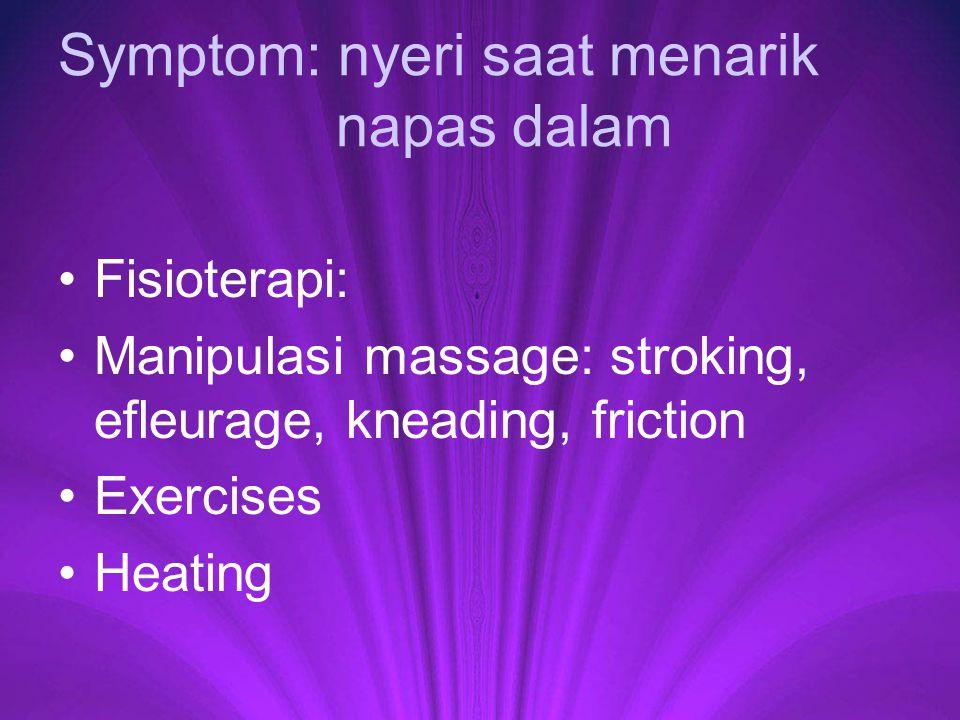 Symptom: nyeri saat menarik napas dalam Fisioterapi: Manipulasi massage: stroking, efleurage, kneading, friction Exercises Heating