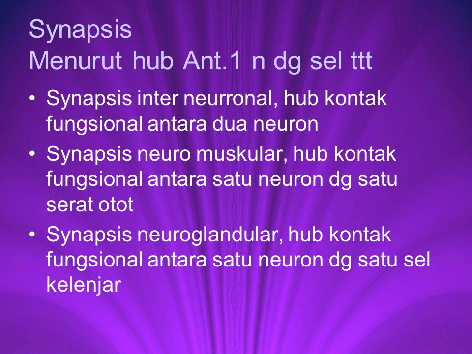 Synapsis Menurut hub Ant.1 n dg sel ttt Synapsis inter neurronal, hub kontak fungsional antara dua neuron Synapsis neuro muskular, hub kontak fungsion