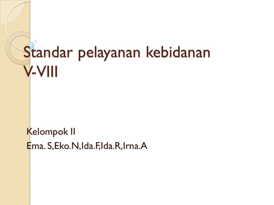 Standar pelayanan kebidanan V-VIII Kelompok II Ema. S,Eko.N,Ida.F,Ida.R,Irna.A