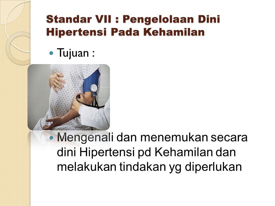 Standar VII : Pengelolaan Dini Hipertensi Pada Kehamilan Tujuan : Mengenali dan menemukan secara dini Hipertensi pd Kehamilan dan melakukan tindakan yg diperlukan