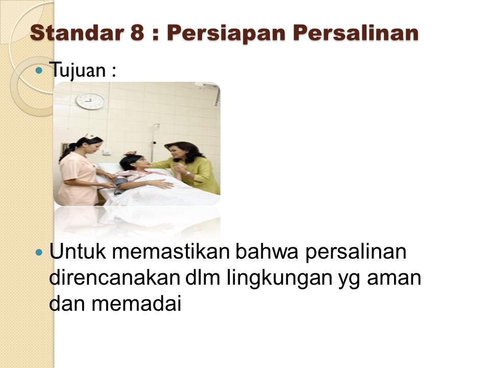 Standar 8 : Persiapan Persalinan Tujuan : Untuk memastikan bahwa persalinan direncanakan dlm lingkungan yg aman dan memadai