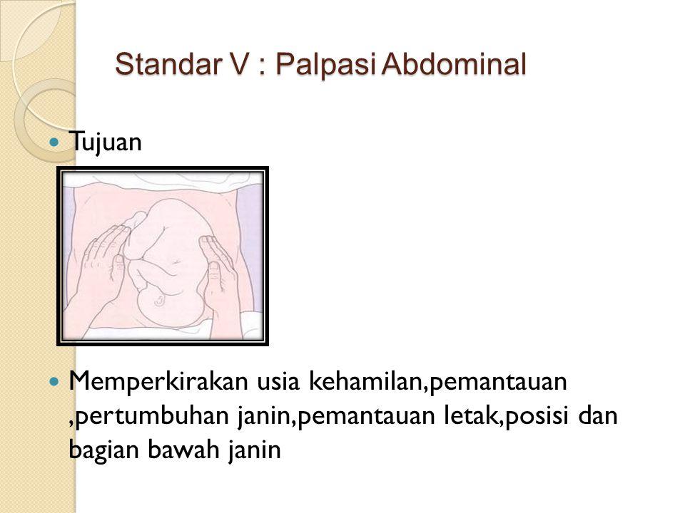 Standar V : Palpasi Abdominal Tujuan Memperkirakan usia kehamilan,pemantauan,pertumbuhan janin,pemantauan letak,posisi dan bagian bawah janin