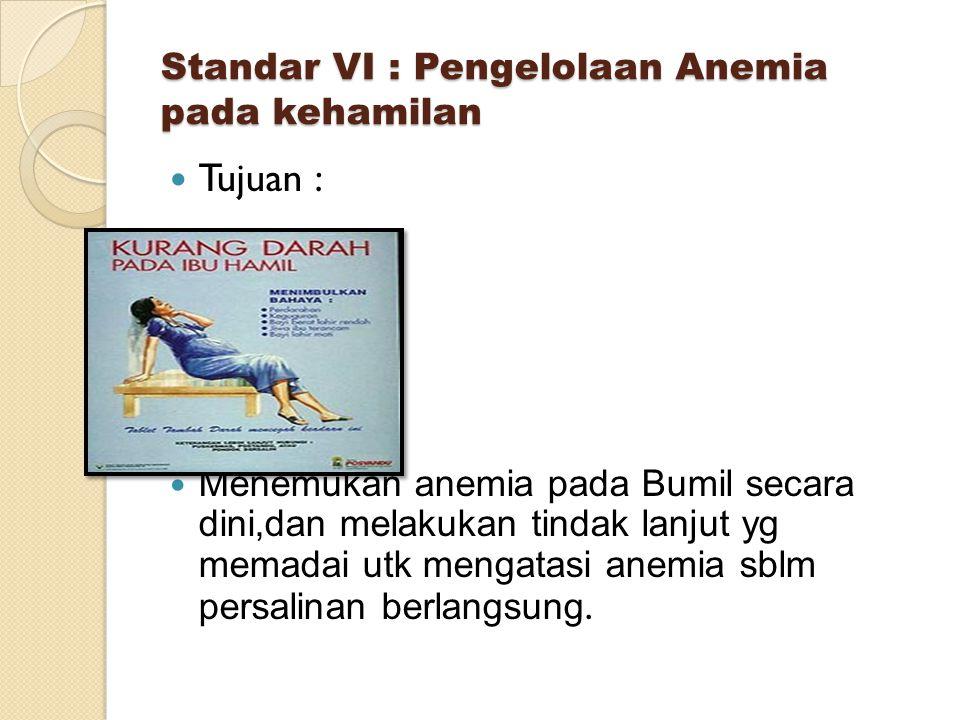 Standar VI : Pengelolaan Anemia pada kehamilan Tujuan : Menemukan anemia pada Bumil secara dini,dan melakukan tindak lanjut yg memadai utk mengatasi anemia sblm persalinan berlangsung.
