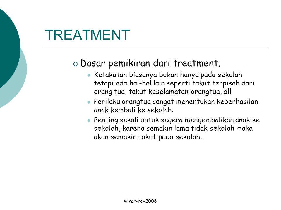 winsr-rev2008 TREATMENT  Dasar pemikiran dari treatment. Ketakutan biasanya bukan hanya pada sekolah tetapi ada hal-hal lain seperti takut terpisah d