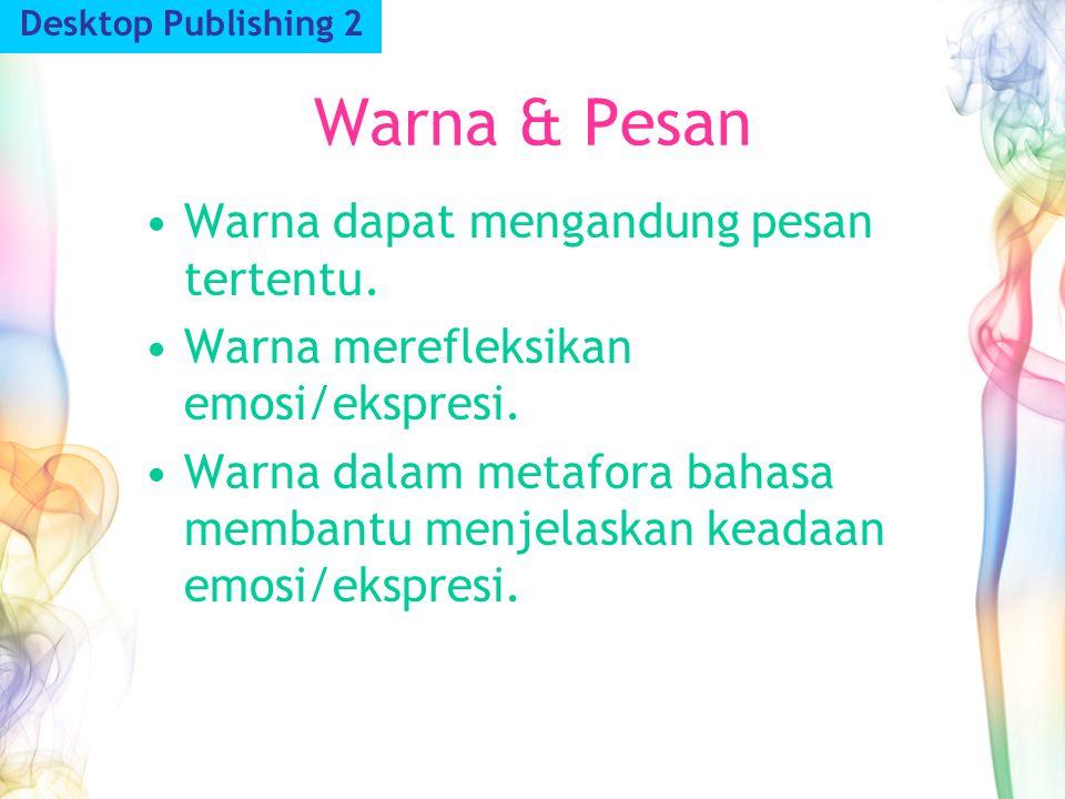 Warna & Pesan Desktop Publishing 2 Warna dapat mengandung pesan tertentu. Warna merefleksikan emosi/ekspresi. Warna dalam metafora bahasa membantu men
