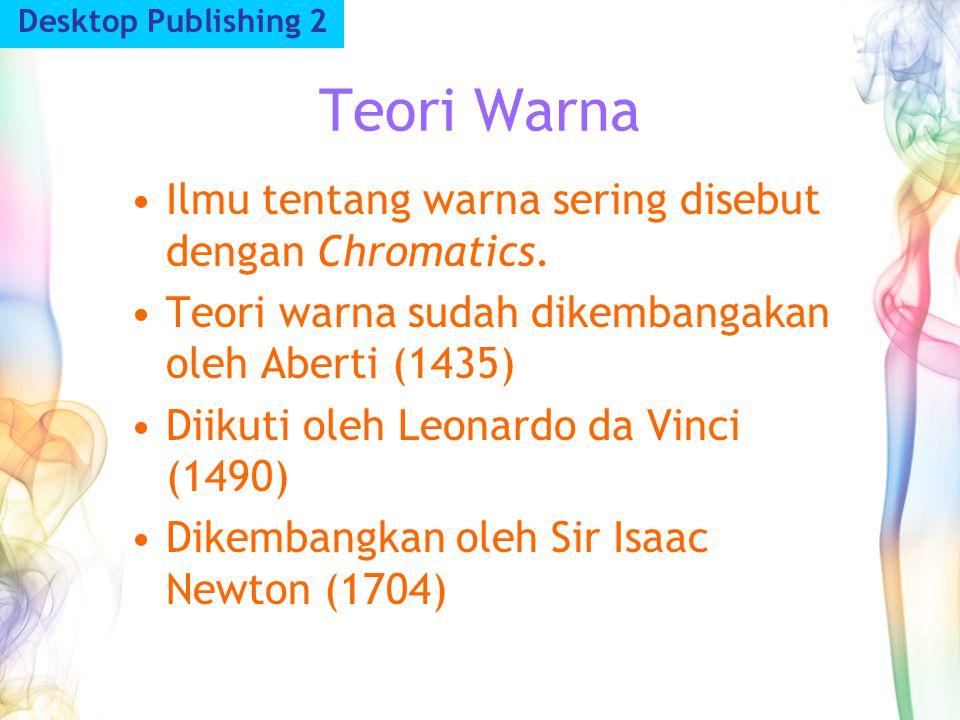 Teori Warna Desktop Publishing 2 Ilmu tentang warna sering disebut dengan Chromatics. Teori warna sudah dikembangakan oleh Aberti (1435) Diikuti oleh