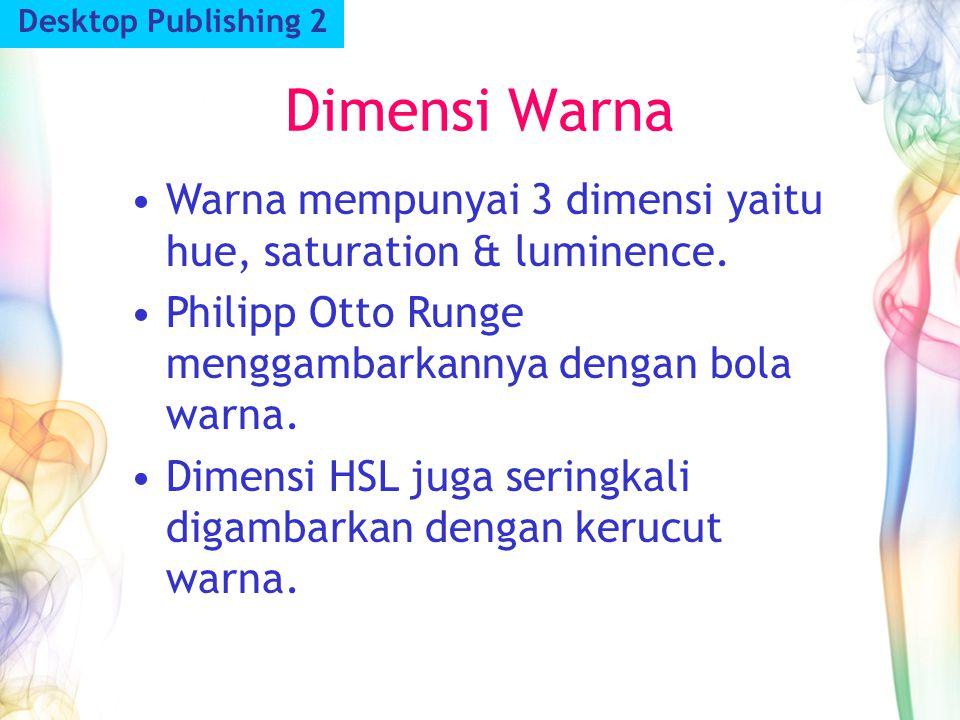 Dimensi Warna Desktop Publishing 2 Warna mempunyai 3 dimensi yaitu hue, saturation & luminence. Philipp Otto Runge menggambarkannya dengan bola warna.