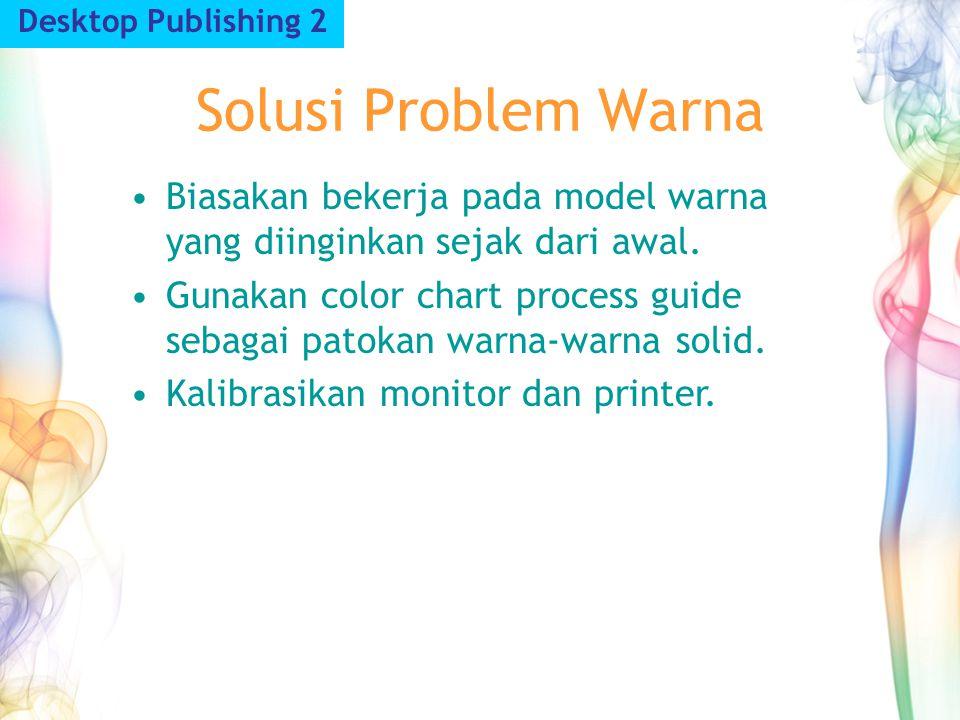 Solusi Problem Warna Desktop Publishing 2 Biasakan bekerja pada model warna yang diinginkan sejak dari awal. Gunakan color chart process guide sebagai
