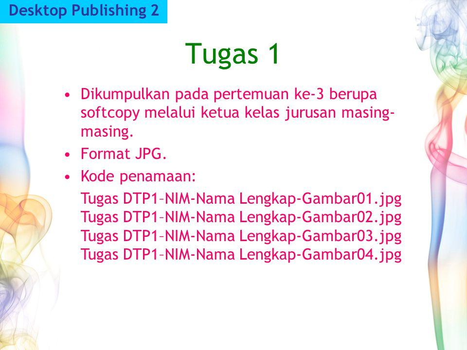 Tugas 1 Desktop Publishing 2 Dikumpulkan pada pertemuan ke-3 berupa softcopy melalui ketua kelas jurusan masing- masing. Format JPG. Kode penamaan: Tu