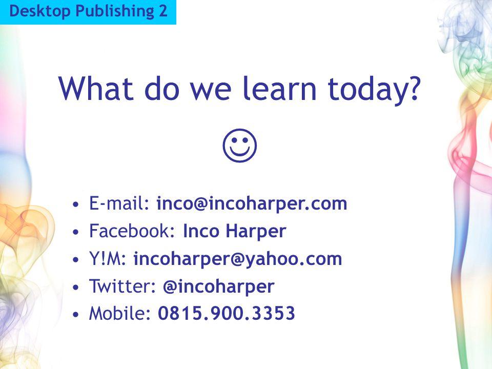 Desktop Publishing 2 What do we learn today? E-mail: inco@incoharper.com Facebook: Inco Harper Y!M: incoharper@yahoo.com Twitter: @incoharper Mobile: