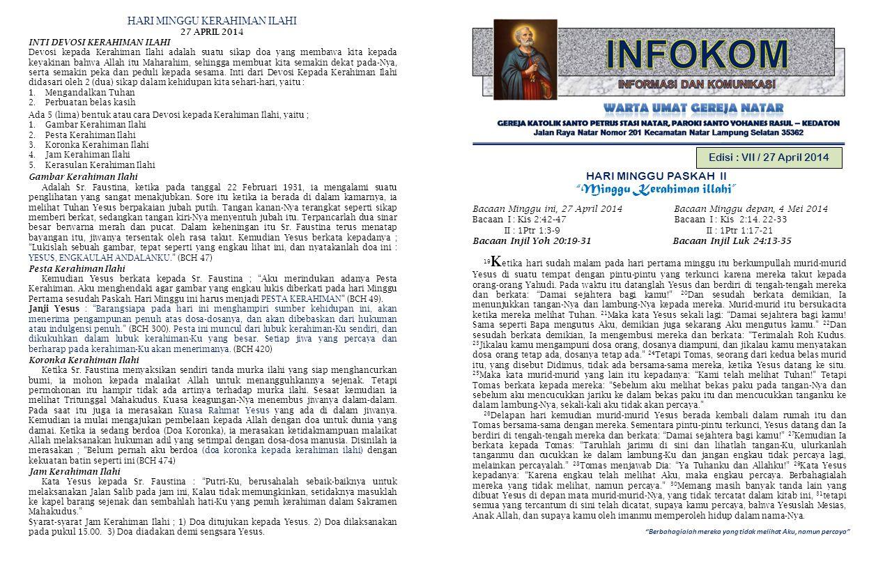 Berbahagialah mereka yang tidak melihat Aku, namun percaya Edisi : VII / 27 April 2014 HARI MINGGU PASKAH II Minggu Kerahiman illahi Bacaan Minggu ini, 27 April 2014 Bacaan Minggu depan, 4 Mei 2014 Bacaan I : Kis 2:42-47 Bacaan I : Kis 2:14.