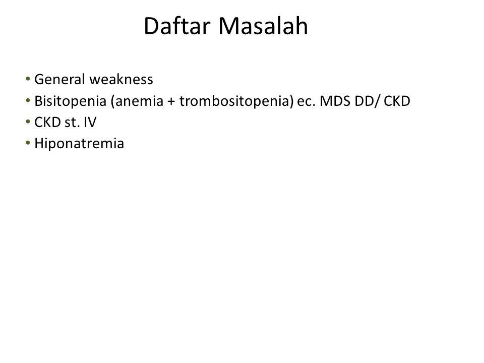 General weakness Bisitopenia (anemia + trombositopenia) ec. MDS DD/ CKD CKD st. IV Hiponatremia Daftar Masalah