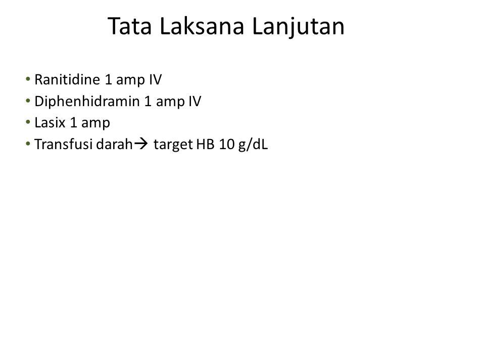 Ranitidine 1 amp IV Diphenhidramin 1 amp IV Lasix 1 amp Transfusi darah  target HB 10 g/dL Tata Laksana Lanjutan