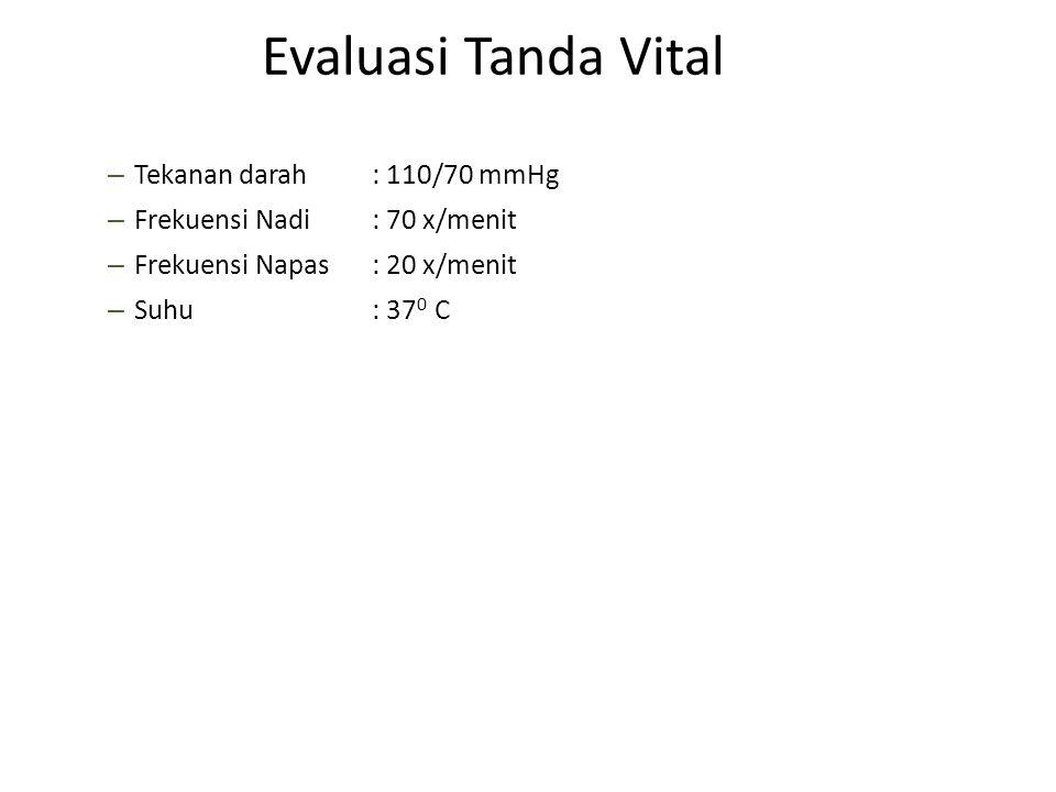 – Tekanan darah : 110/70 mmHg – Frekuensi Nadi: 70 x/menit – Frekuensi Napas: 20 x/menit – Suhu : 37 0 C Evaluasi Tanda Vital