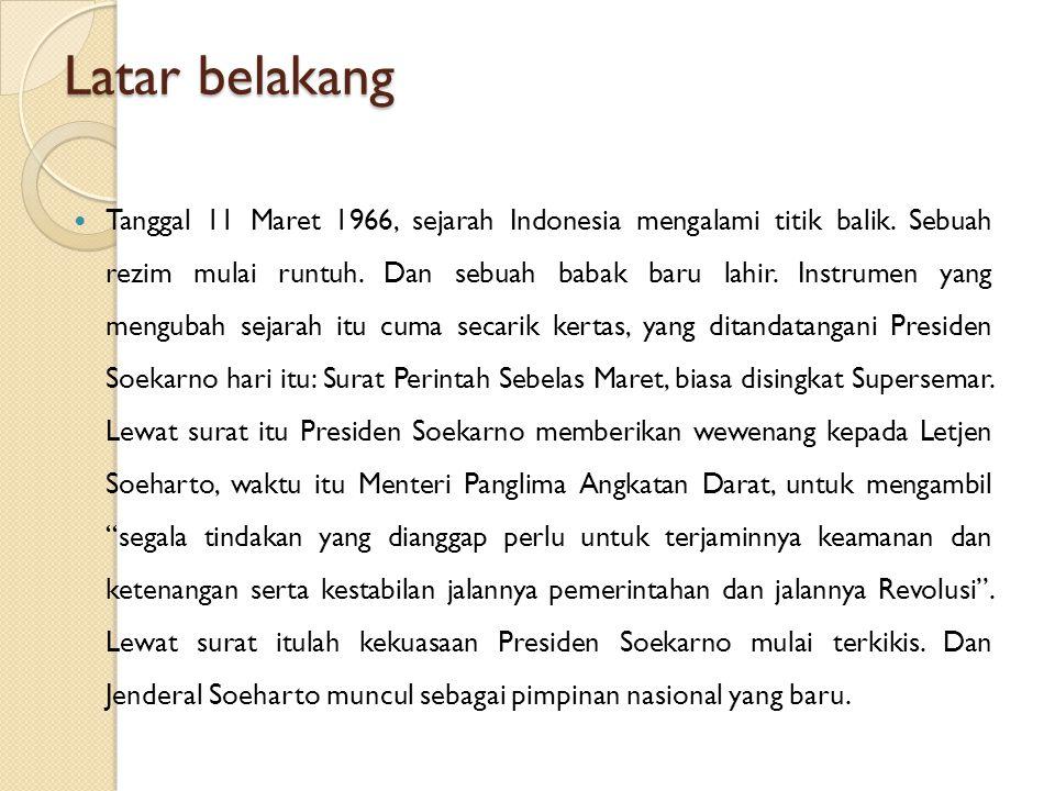 Latar belakang Tanggal 11 Maret 1966, sejarah Indonesia mengalami titik balik. Sebuah rezim mulai runtuh. Dan sebuah babak baru lahir. Instrumen yang