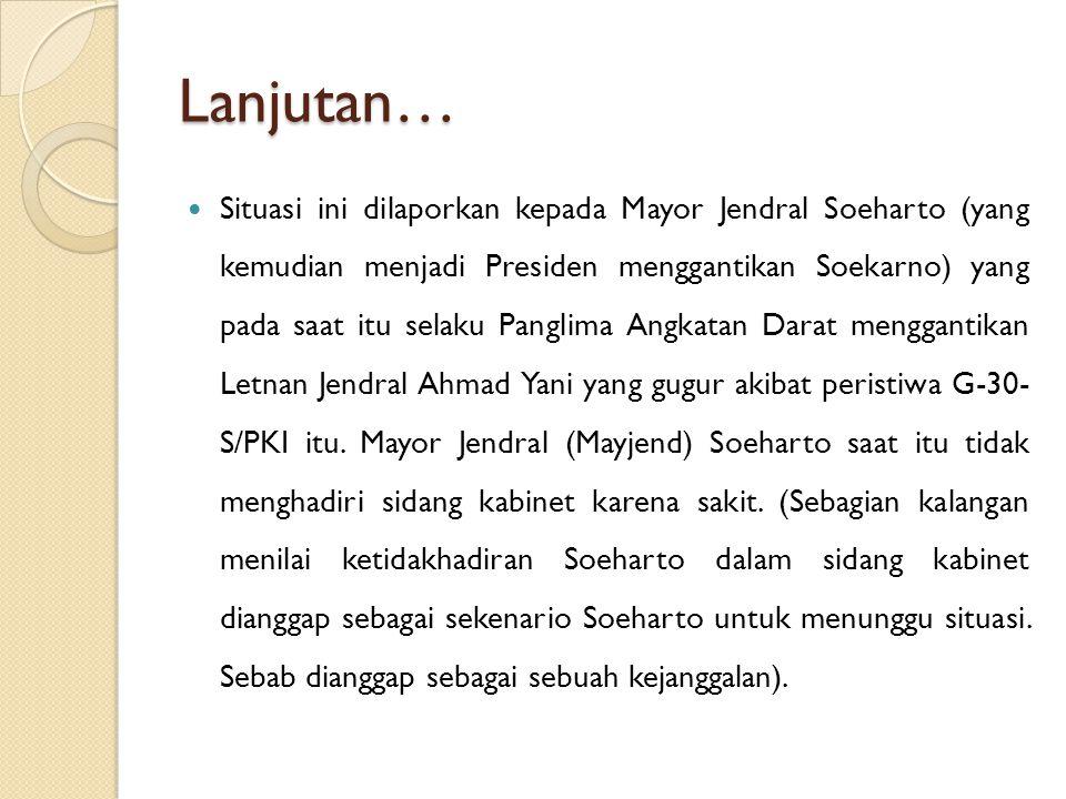 Lanjutan… Situasi ini dilaporkan kepada Mayor Jendral Soeharto (yang kemudian menjadi Presiden menggantikan Soekarno) yang pada saat itu selaku Pangli