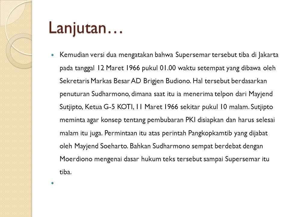 Lanjutan… Kemudian versi dua mengatakan bahwa Supersemar tersebut tiba di Jakarta pada tanggal 12 Maret 1966 pukul 01.00 waktu setempat yang dibawa ol