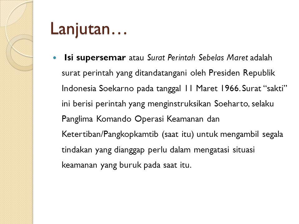 Lanjutan… Isi supersemar atau Surat Perintah Sebelas Maret adalah surat perintah yang ditandatangani oleh Presiden Republik Indonesia Soekarno pada ta
