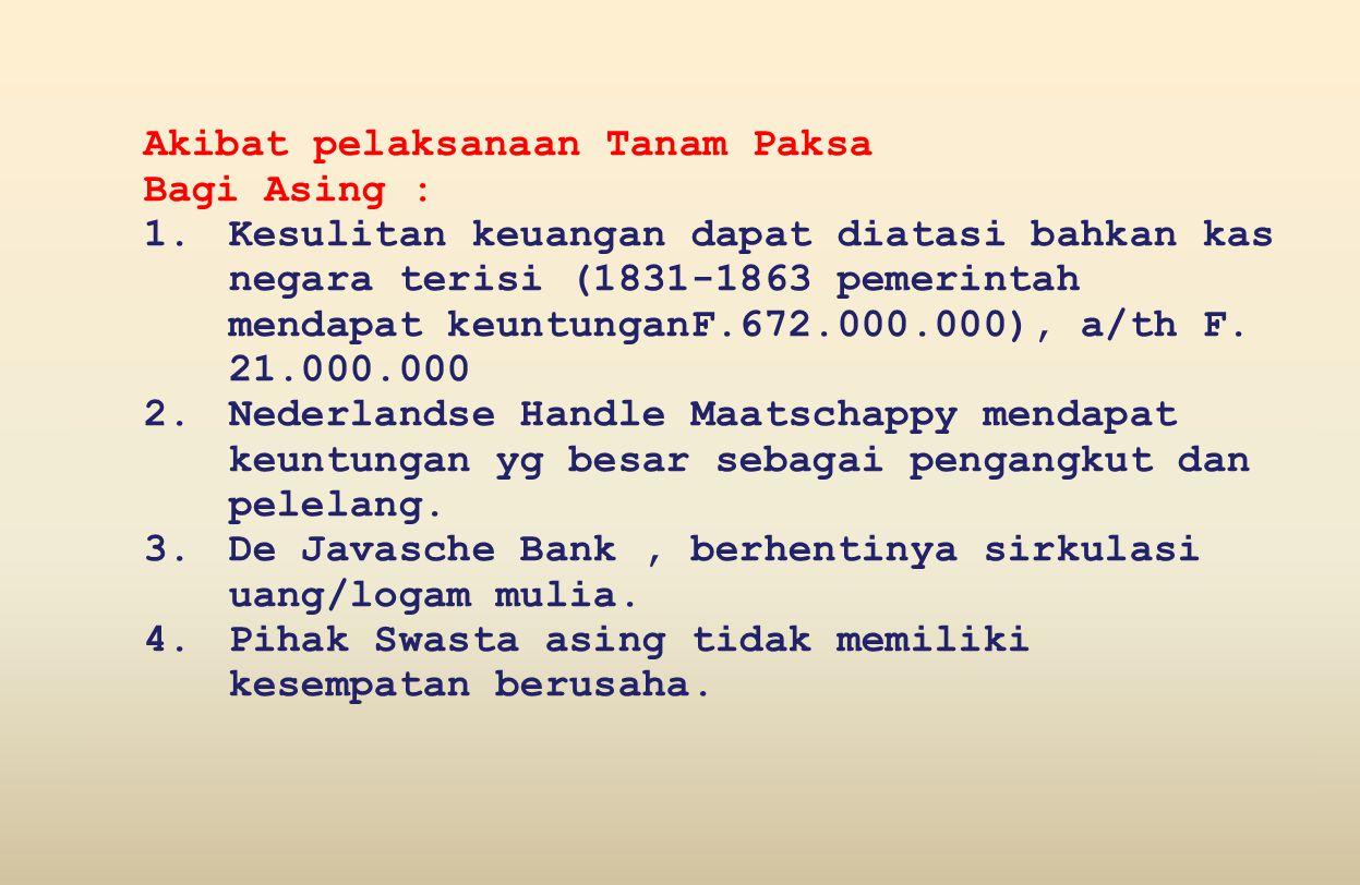 Akibat pelaksanaan Tanam Paksa Bagi Asing : 1.Kesulitan keuangan dapat diatasi bahkan kas negara terisi (1831-1863 pemerintah mendapat keuntunganF.672.000.000), a/th F.
