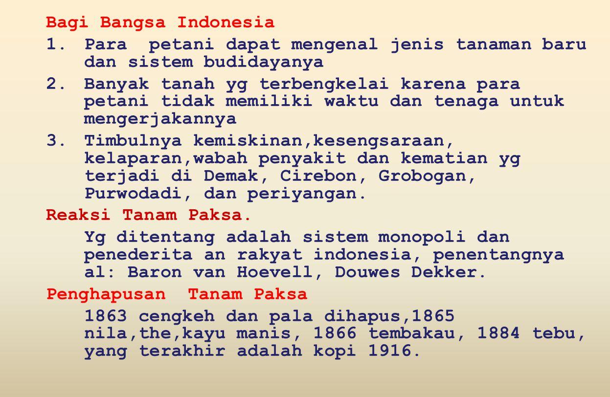 Bagi Bangsa Indonesia 1.Para petani dapat mengenal jenis tanaman baru dan sistem budidayanya 2.Banyak tanah yg terbengkelai karena para petani tidak memiliki waktu dan tenaga untuk mengerjakannya 3.Timbulnya kemiskinan,kesengsaraan, kelaparan,wabah penyakit dan kematian yg terjadi di Demak, Cirebon, Grobogan, Purwodadi, dan periyangan.