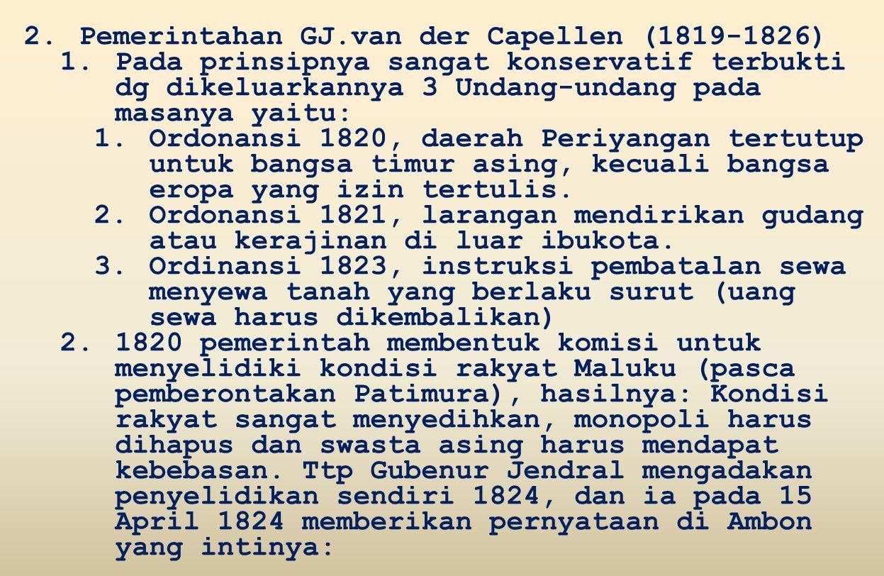 2.Pemerintahan GJ.van der Capellen (1819-1826) 1.Pada prinsipnya sangat konservatif terbukti dg dikeluarkannya 3 Undang-undang pada masanya yaitu: 1.Ordonansi 1820, daerah Periyangan tertutup untuk bangsa timur asing, kecuali bangsa eropa yang izin tertulis.