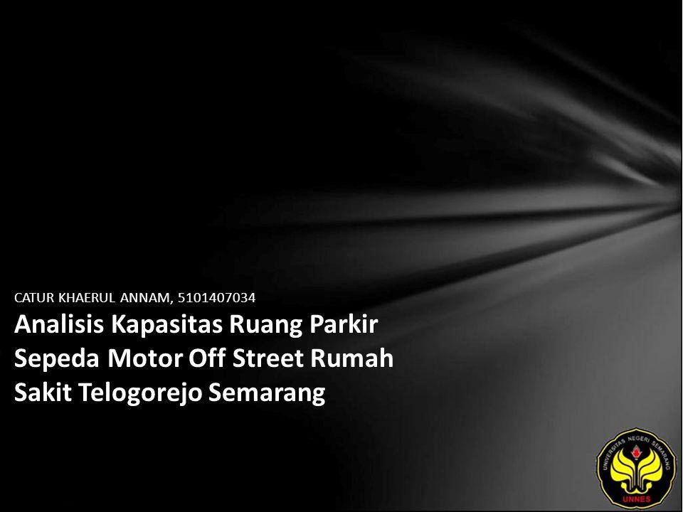 CATUR KHAERUL ANNAM, 5101407034 Analisis Kapasitas Ruang Parkir Sepeda Motor Off Street Rumah Sakit Telogorejo Semarang