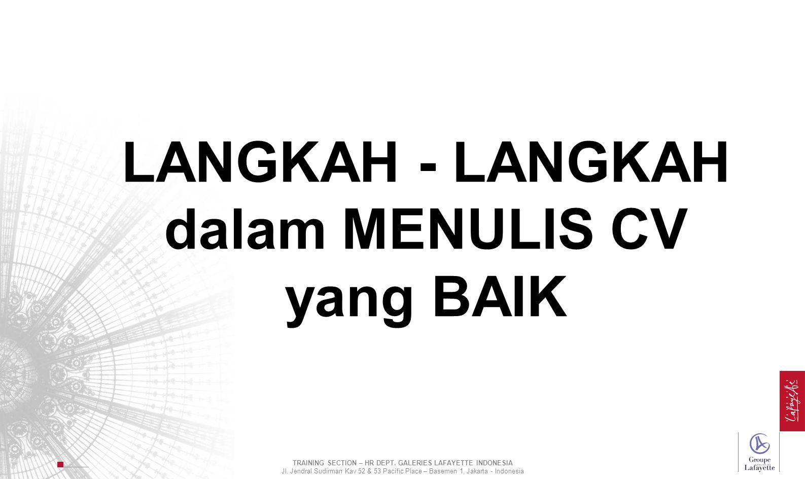 LANGKAH - LANGKAH dalam MENULIS CV yang BAIK TRAINING SECTION – HR DEPT. GALERIES LAFAYETTE INDONESIA Jl. Jendral Sudirman Kav 52 & 53 Pacific Place –