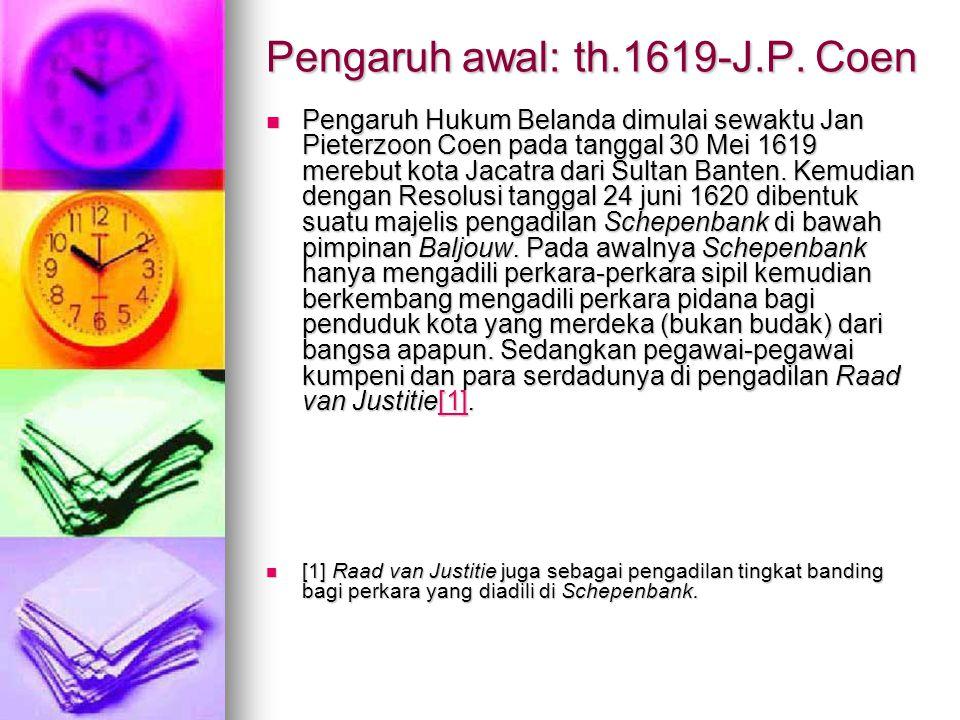 Pengaruh awal: th.1619-J.P. Coen Pengaruh Hukum Belanda dimulai sewaktu Jan Pieterzoon Coen pada tanggal 30 Mei 1619 merebut kota Jacatra dari Sultan