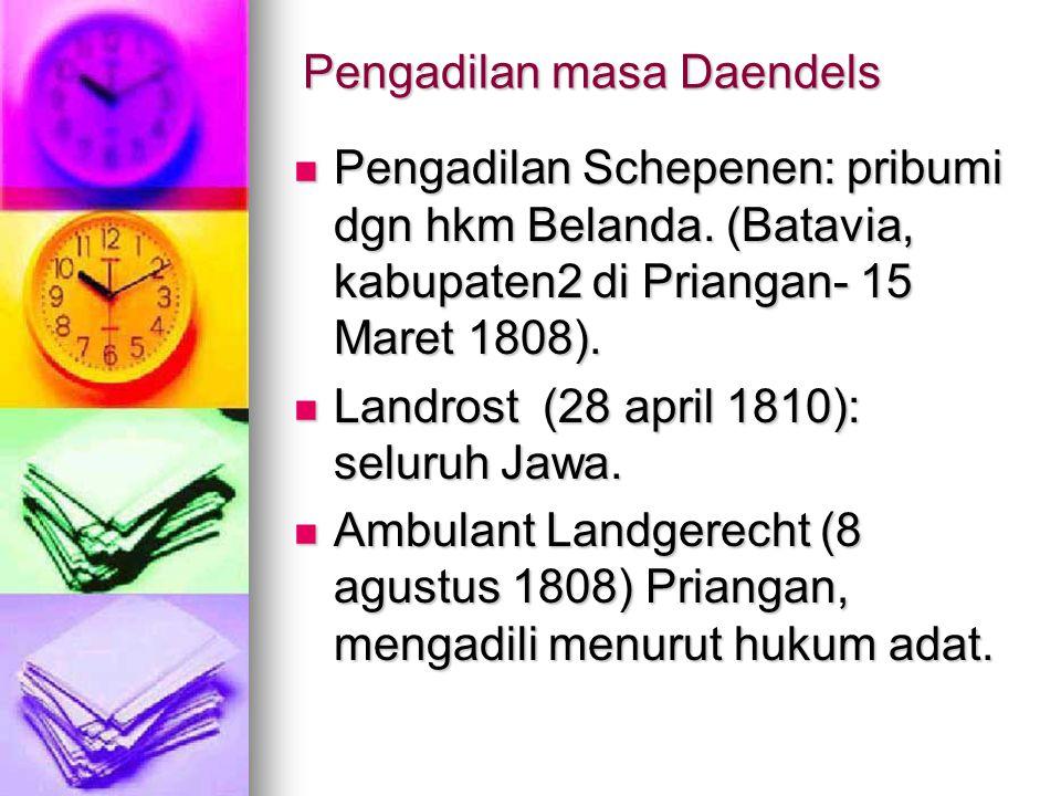 Pengadilan masa Daendels Pengadilan Schepenen: pribumi dgn hkm Belanda. (Batavia, kabupaten2 di Priangan- 15 Maret 1808). Pengadilan Schepenen: pribum
