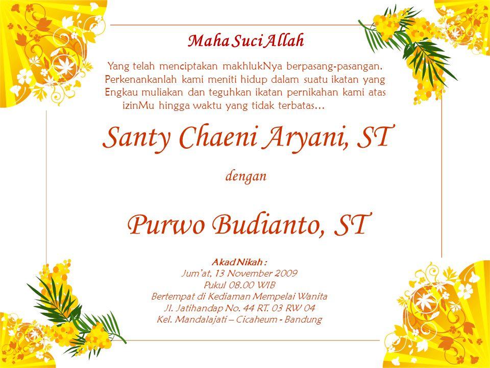 Santy Chaeni Aryani, ST dengan Purwo Budianto, ST Akad Nikah : Jum'at, 13 November 2009 Pukul 08.00 WIB Bertempat di Kediaman Mempelai Wanita Jl. Jati