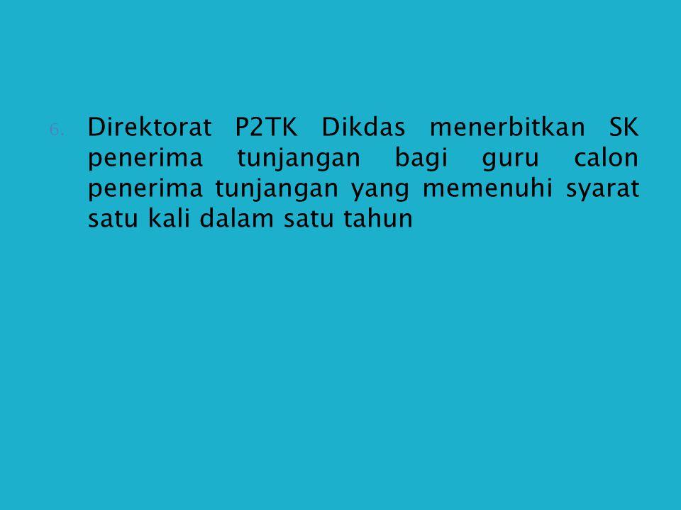 6. Direktorat P2TK Dikdas menerbitkan SK penerima tunjangan bagi guru calon penerima tunjangan yang memenuhi syarat satu kali dalam satu tahun