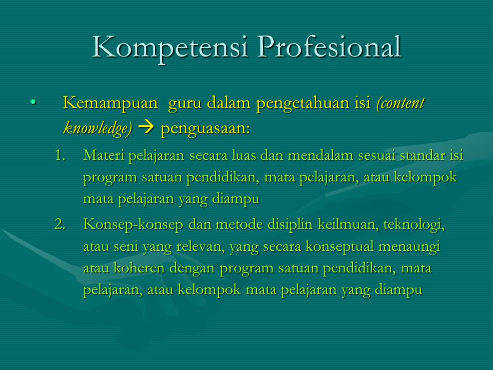 Kompetensi Profesional Kemampuan guru dalam pengetahuan isi (content knowledge)  penguasaan:Kemampuan guru dalam pengetahuan isi (content knowledge)  penguasaan: 1.Materi pelajaran secara luas dan mendalam sesuai standar isi program satuan pendidikan, mata pelajaran, atau kelompok mata pelajaran yang diampu 2.Konsep-konsep dan metode disiplin keilmuan, teknologi, atau seni yang relevan, yang secara konseptual menaungi atau koheren dengan program satuan pendidikan, mata pelajaran, atau kelompok mata pelajaran yang diampu