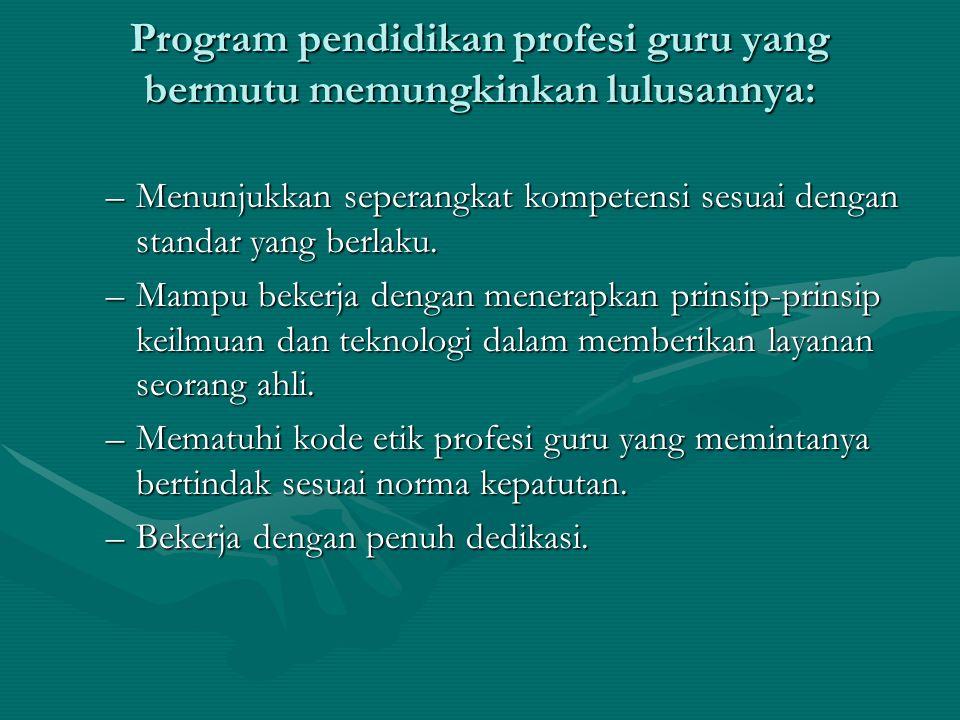 Program pendidikan profesi guru yang bermutu memungkinkan lulusannya: –Menunjukkan seperangkat kompetensi sesuai dengan standar yang berlaku.